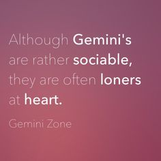 """Although Gemini's are rather sociable, they are often loners at heart."""