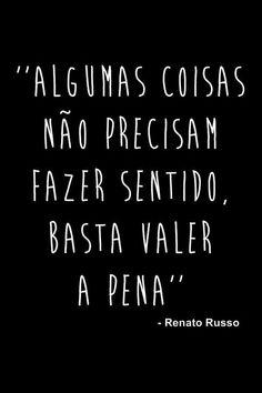 """""""Algumas coisas não precisam fazer sentido. Basta valerem a pena."""" - Renato Russo."""