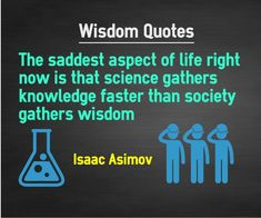Wisdom Quotes The saddest aspect of life right now is that science gathers knowledge faster than society gathers wisdom