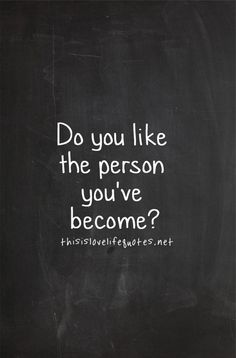 Do you like the person you've become?