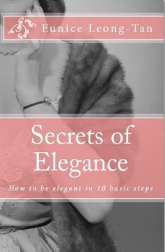 """SECRETS OF ELEGANCE: How to be Elegant in 10 Basic Steps"" e-book by Eunice Leong-Tan - An easy-to-read, step by step guide on the foundations of elegance. Discover the secrets of womanly poise and confidence in this book based on the observations and study of elegant women. Written in both a manual and workbook style, Secrets of Elegance enables anyone to learn the roots of elegance and to contrive her own elegant manner and style."