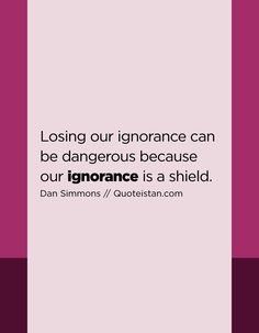 Losing our can be dangerous because our ignorance is a shield. Ignorance Quotes, Being Ignored Quotes, Quote Of The Day, Me Quotes, Lost, Inspirational Quotes, Canning, Motivation, Life Coach Quotes