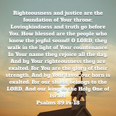 Psalms Righteousness and justice are the foundation of Your throne; Lovingkindness and truth go before You. How blessed are the people who know the joyful sound! O LORD, they walk in the light of Your counte Walk In The Light, Niv Bible, New American Standard Bible, Be Exalted, Who Knows, Righteousness, Psalms, Foundation, Blessed