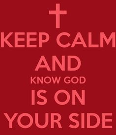 KEEP CALM AND KNOW GOD IS ON YOUR SIDE