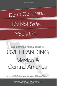 Don't Go There. It's Not Safe. You'll Die.: And other more rational advice for overlanding Mexico & Central America by Jared McCaffree