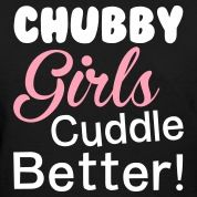 Chubby girls cuddle better, chubby, girl, chubby girls, cuddles, fat, funny, quotes, sayings, t-shirts