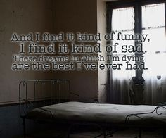 And I find it kind of funny, I find it kind of sad. These dreams in which I'm dying are the best I've ever had - Mad World
