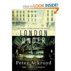 """London Under: The Secret History Beneath the Streets    Great Book To go under London is to penetrate history, to enter a hidden world. As Ackroyd puts it, """"The vastness of the space, a second earth, elicits sensations of wonder and of terror. It partakes of myth and dream in equal measure."""""""