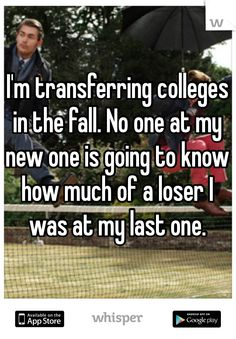 I'm transferring colleges in the fall. No one at my new one is going to know how much of a loser I was at my last one.