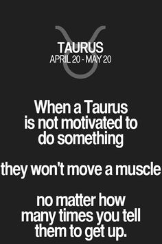 When a Taurus is not motivated to do something they won't move a muscle no matter how many times you tell them to get up. Taurus | Taurus Quotes | Taurus Zodiac Signs