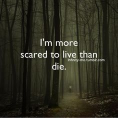 More scared to live than die