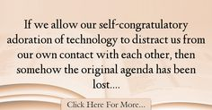The most popular Jaron Lanier Quotes About Technology - 67187 : If we allow our self-congratulatory adoration of technology to distract us from our own contact with each other, then somehow the original agenda has been : Best Technology Quotes Technology Quotes, Spirituality, Spiritual