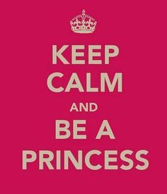 Keep calm and be a princess.