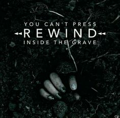 You can't press rewind inside the grave