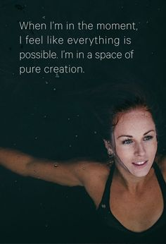 When I'm in the moment, I feel like everything is possible. I'm in a space of pure creation.