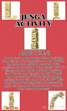 """JENGA ADDICTION ACTIVITY: Do not stack up the blocks before beginning. Have clients make suggestions on how building the tower can relate to recovery. Write questions on the bottom of the blocks which the clients pull and answer out loud. Questions like """"What is your biggest regret"""", """"What is your greatest fear"""", """"If you could change anything in your life what would it be?"""" While the tower is becoming less and less stable, again ask them, how the tower can relate to their recovery process."""