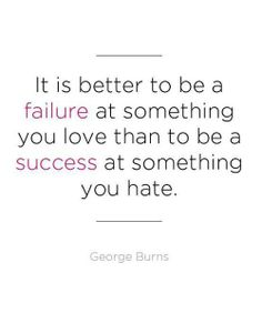 It is better to be a failure at something you love than to be a success at something you hate.