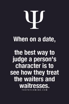 when on a date, the best way to judge a person's character is to see how they treat the waiters and waitresses.