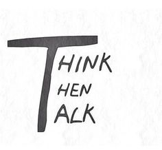 Think then talk.