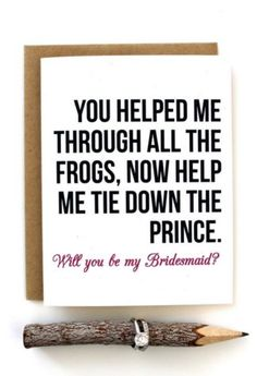 """You helped me through all the frogs, now help me tie down the prince!"" Get this funny Will You Be My Bridesmaid card here."