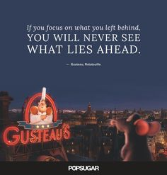 "42 Disney Quotes Are So Perfect They'll Make You Cry ""If you focus on what you left behind, you will never see what lies ahead."" — Gusteau, Ratatouille""If you focus on what you left behind, you will never see what lies ahead. Beautiful Disney Quotes, Disney Quotes To Live By, Best Disney Quotes, Disney Movie Quotes, Disney Senior Quotes, Disney Songs, Pretty Quotes, Ratatouille Disney, Ratatouille Quotes"