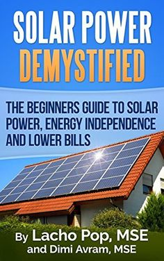 Solar Power Demystified: The Beginners Guide To Solar Power, Energy Independence And Lower Bills by Lacho Pop MSE, http://www.amazon.com/dp/B00UC9WWAK/ref=cm_sw_r_pi_dp_4Pwcvb0E8KCGA/181-3685538-1287722