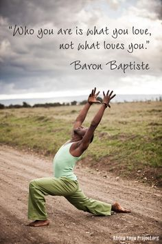 quote ~ who you are is what you love not what loves you - Baron Baptiste + Africa Yoga Project.
