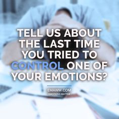 Tell us about the last time you tried to control one of your emotions?