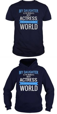 My Daughter Is The Best ACTRESS In The History Of World  Guys Tee Hoodie Sweat Shirt Ladies Tee Guys V-Neck Ladies V-Neck Unisex Tank Top Unisex Longsleeve Tee Actress Tight T Shirt Tamil Actress T Shirt Bollywood Actress In Tight T Shirt Pics Actress With T Shirt