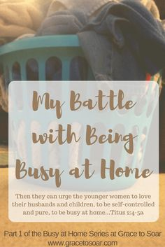 """My Battle with Being """"Busy at Home"""" {Part 1 of the Busy at Home Series}:http://gracetosoar.com/my-battle-with-being-busy-at-home/"""