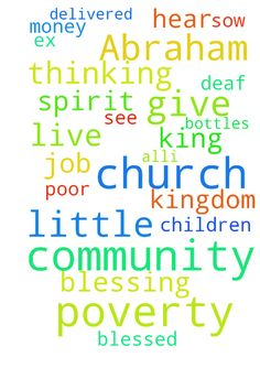 Pray for my little church community - spirit of poverty/ Abraham blessing -  Please pray that my little church community will be delivered from any poverty thinking and be translated into kingdom mentality thinking. I am blessed in my ex church community with those kinds of revelations and i have a job, place to live, nice salary, but many of them are without job, picking up bottles from trash cans and i dont think this is the way God wants us to live. We are the children of the king, and…