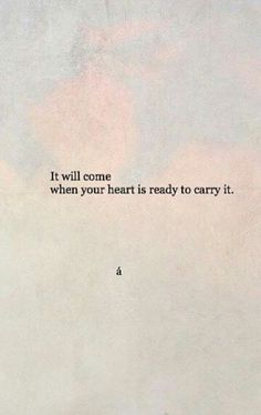 """""""It will come when your heart is ready to carry it"""" quotes quotes about love quotes for teens quotes god quotes motivation Motivacional Quotes, Poetry Quotes, Mood Quotes, Positive Quotes, Best Quotes, Life Quotes, Qoutes, Fall Quotes Tumblr, Fall Back Quotes"""