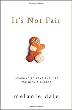 It's Not Fair: Learning to Love the Life You Didn't Choose by Melanie Dale