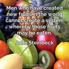 Men who have created new fruits in the world cannot create a system whereby those #fruits may be eaten. John Steinbeck  #quote
