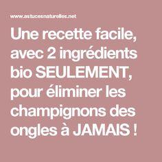 Une recette facile, avec 2 ingrédients bio SEULEMENT, pour éliminer les champignons des ongles à JAMAIS !