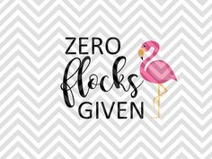 Zero Flocks Given Flamingo what the flock SVG file - Cut File - Cricut projects - cricut ideas - cricut explore - silhouette cameo projects - Silhouette projects by KristinAmandaDesigns