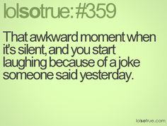 That awkward moment when it's silent, and you start laughing because of a joke someone said yesterday.