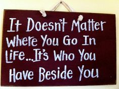 It doesn't matter where you go ITS who you have beside you sign