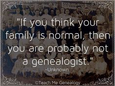 If You Think Your Family Is Normal, Then You Are Probably Not A Genealogist http://www.tmgenealogy.com/