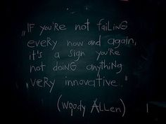 """""""If you're not failing every now and again, it's a sign you're not doing anything very innovative"""" - Woody Allen"""