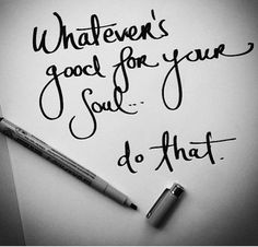 Whatever's good for your soul, do that.