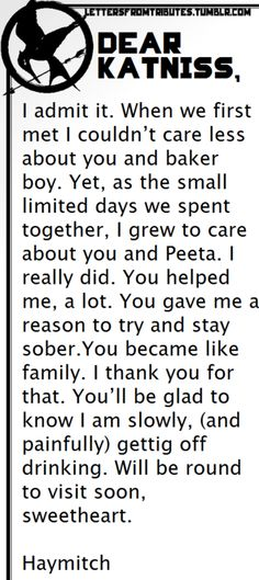 [[Dear Katniss,  I admit it. When we first met I couldn't care less about you and baker boy. Yet, as the small limited days we spent together, I grew to care about you and Peeta. I really did. You helped me, a lot. You gave me a reason to try and stay sober.You became like family. I thank you for that. You'll be glad to know I am slowly, (and painfully) gettig off drinking. Will be round to visit soon, sweetheart.  Haymitch]]