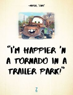 """""""I'm happier 'n a tornado in a trailer park!"""" - Mater in 'Cars,' Pixar movie quotes"""