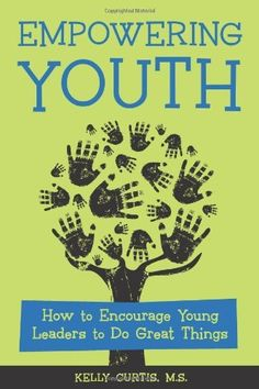 Empowering Youth: How to Encourage Young Leaders to Do Great Things by Kelly Curtis MS.  Offering indispensable advice to anyone seeking to integrate empowerment into their youth work, this guide demonstrates how youth leaders, teachers, peer program advisors, adults who work with teens and adolescents, and any professional organization with a youth focus can foster leadership qualities in youth.