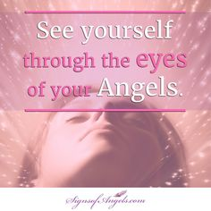 Your Angels see only love when they look at you. See yourself through their eyes.