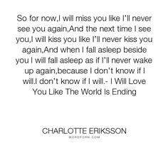 """Charlotte Eriksson - """"So for now,I will miss you like I�ll never see you again,And the next time I see..."""". poetry, breakup, missing, change, endings, last-time, love"""