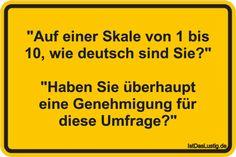 """""""Auf einer Skale von 1 bis 10, wie deutsch sind Sie?"""" """"Haben Sie überhaupt eine Genehmigung für diese Umfrage?"""" ... gefunden auf https://www.istdaslustig.de/spruch/2854 #lustig #sprüche #fun #spass"""
