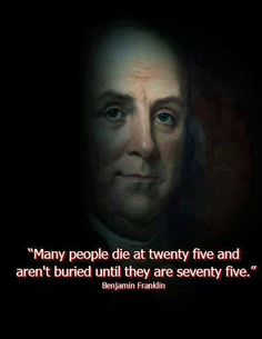 """""""Many people die at twenty five and aren't buried until they are seventy five."""" -Benjamin Franklin"""