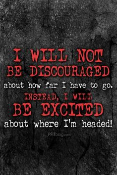 I will not be discouraged by how far I have to go, I will be excited about where I'm headed