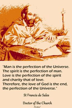 St. Francis de Sales - ....The love of God is the end, the perfection of the Universe.""